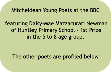 Mitcheldean Young Poets at the BBC featuring Daisy-Mae Mazzacurati Newman of Huntley Primary School - 1st Prize in the 5 to 8 age group. The other poets are profiled below