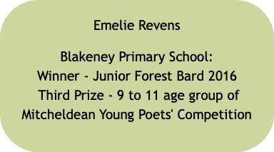 Emelie Revens Blakeney Primary School: Winner - Junior Forest Bard 2016 Third Prize - 9 to 11 age group of Mitcheldean Young Poets' Competition