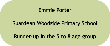 Emmie Porter Ruardean Woodside Primary School Runner-up in the 5 to 8 age group