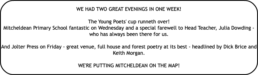 WE HAD TWO GREAT EVENINGS IN ONE WEEK! The Young Poets' cup runneth over! Mitcheldean Primary School fantastic on Wednesday and a special farewell to Head Teacher, Julia Dowding - who has always been there for us. And Jolter Press on Friday - great venue, full house and forest poetry at its best - headlined by Dick Brice and Keith Morgan. WE'RE PUTTING MITCHELDEAN ON THE MAP!